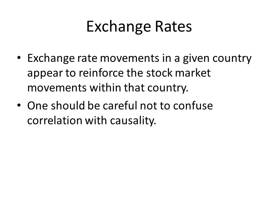 Exchange Rates Exchange rate movements in a given country appear to reinforce the stock market movements within that country. One should be careful no
