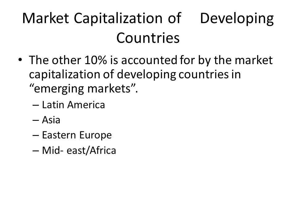 The other 10% is accounted for by the market capitalization of developing countries in emerging markets. – Latin America – Asia – Eastern Europe – Mid
