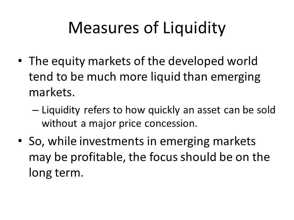 Measures of Liquidity The equity markets of the developed world tend to be much more liquid than emerging markets. – Liquidity refers to how quickly a