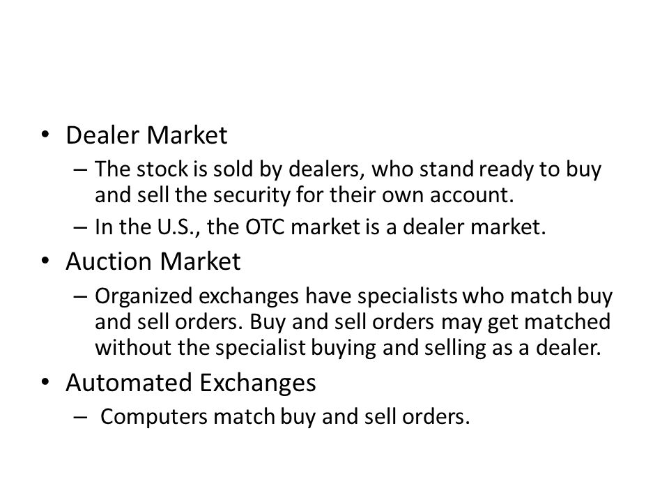 Dealer Market – The stock is sold by dealers, who stand ready to buy and sell the security for their own account. – In the U.S., the OTC market is a d
