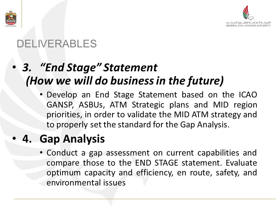 DELIVERABLES 3.End Stage Statement (How we will do business in the future) Develop an End Stage Statement based on the ICAO GANSP, ASBUs, ATM Strategic plans and MID region priorities, in order to validate the MID ATM strategy and to properly set the standard for the Gap Analysis.
