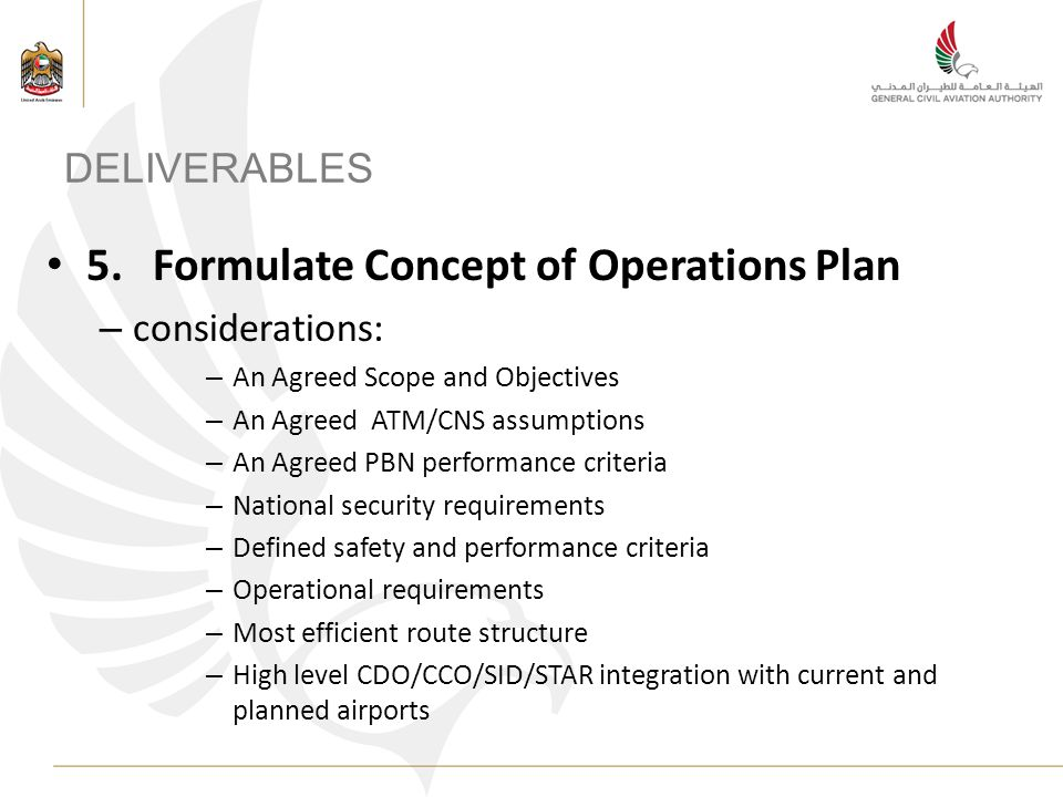DELIVERABLES 5.Formulate Concept of Operations Plan – considerations: – An Agreed Scope and Objectives – An Agreed ATM/CNS assumptions – An Agreed PBN performance criteria – National security requirements – Defined safety and performance criteria – Operational requirements – Most efficient route structure – High level CDO/CCO/SID/STAR integration with current and planned airports