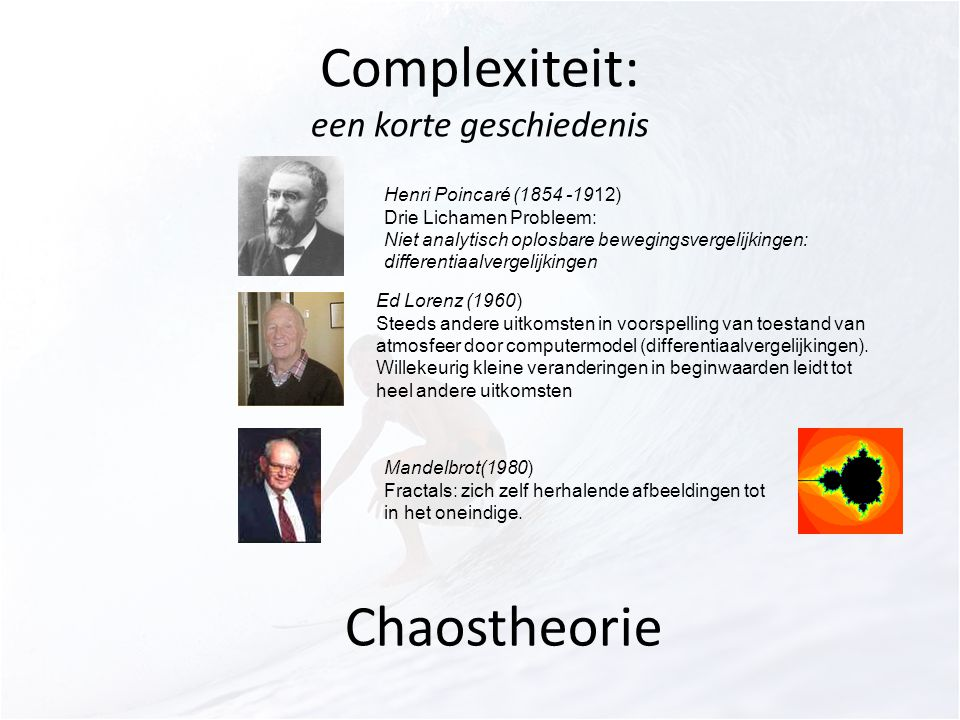 Complexiteit: een korte geschiedenis Henri Poincaré (1854 -1912) Drie Lichamen Probleem: Niet analytisch oplosbare bewegingsvergelijkingen: differentiaalvergelijkingen Ed Lorenz (1960) Steeds andere uitkomsten in voorspelling van toestand van atmosfeer door computermodel (differentiaalvergelijkingen).