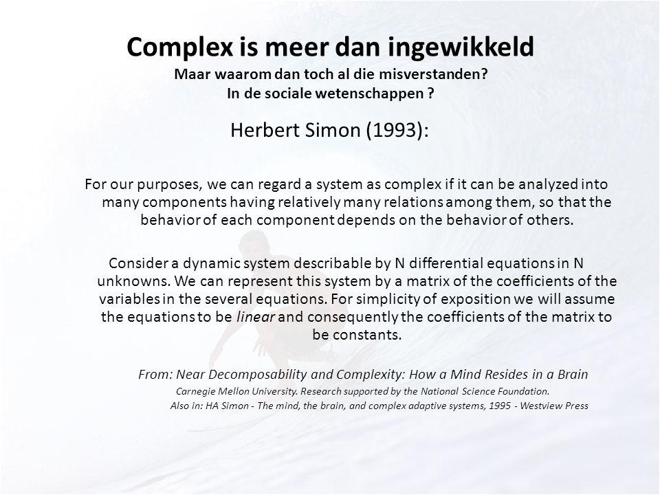 Complex is meer dan ingewikkeld Maar waarom dan toch al die misverstanden? In de sociale wetenschappen ? Herbert Simon (1993): For our purposes, we ca