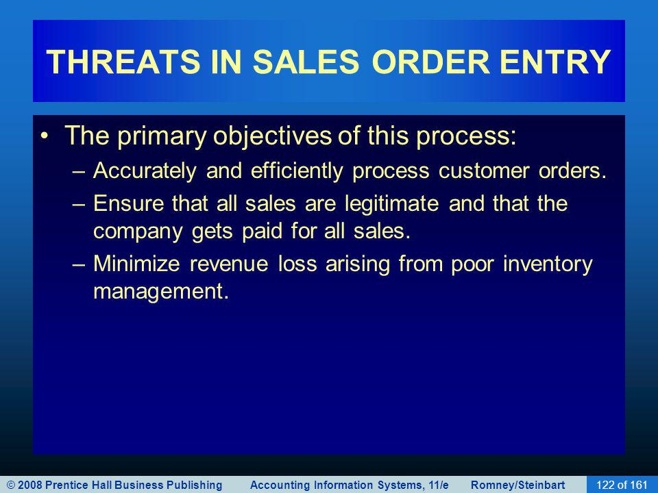 © 2008 Prentice Hall Business Publishing Accounting Information Systems, 11/e Romney/Steinbart122 of 161 THREATS IN SALES ORDER ENTRY The primary objectives of this process: –Accurately and efficiently process customer orders.