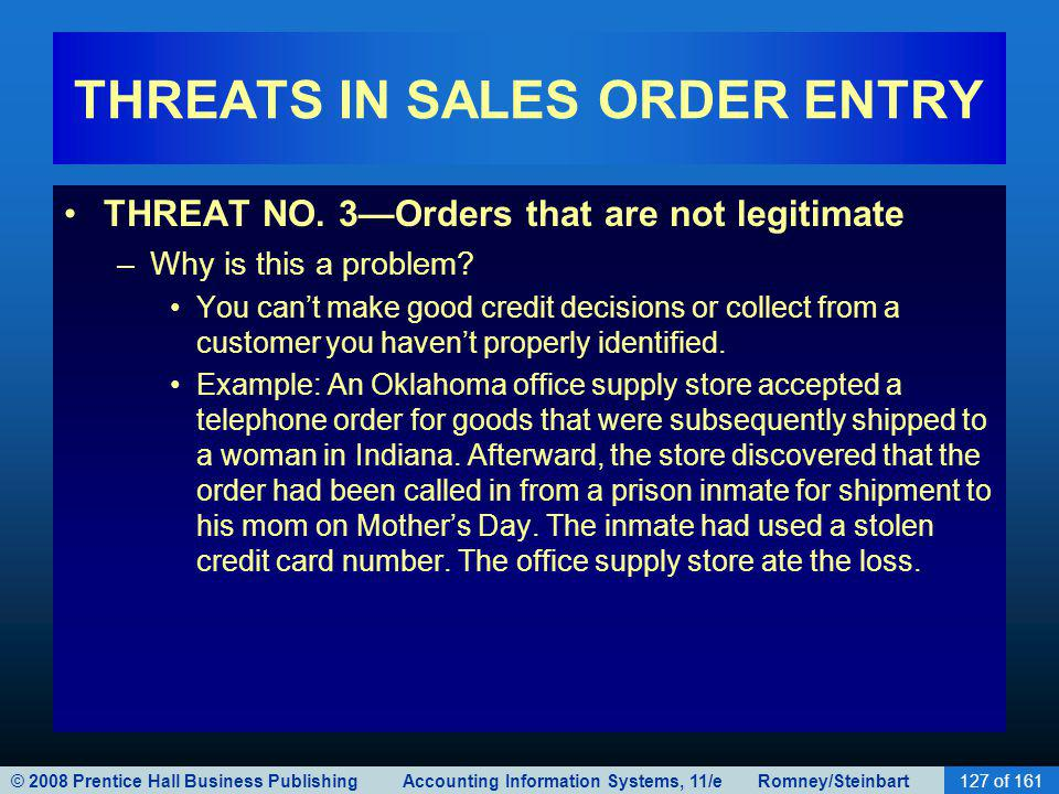 © 2008 Prentice Hall Business Publishing Accounting Information Systems, 11/e Romney/Steinbart127 of 161 THREATS IN SALES ORDER ENTRY THREAT NO. 3Orde