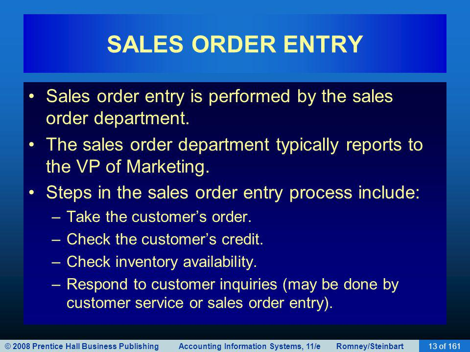 © 2008 Prentice Hall Business Publishing Accounting Information Systems, 11/e Romney/Steinbart13 of 161 SALES ORDER ENTRY Sales order entry is performed by the sales order department.
