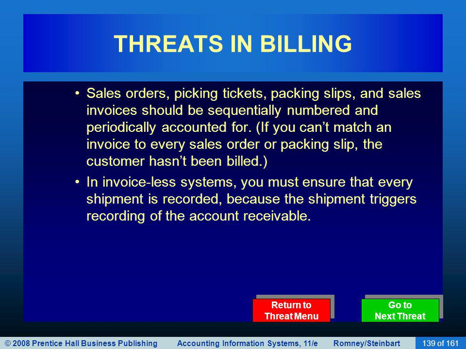 © 2008 Prentice Hall Business Publishing Accounting Information Systems, 11/e Romney/Steinbart139 of 161 THREATS IN BILLING Sales orders, picking tickets, packing slips, and sales invoices should be sequentially numbered and periodically accounted for.