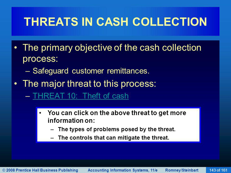 © 2008 Prentice Hall Business Publishing Accounting Information Systems, 11/e Romney/Steinbart143 of 161 THREATS IN CASH COLLECTION The primary object