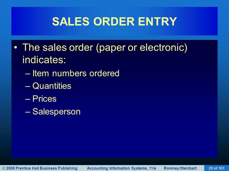 © 2008 Prentice Hall Business Publishing Accounting Information Systems, 11/e Romney/Steinbart20 of 161 SALES ORDER ENTRY The sales order (paper or electronic) indicates: –Item numbers ordered –Quantities –Prices –Salesperson