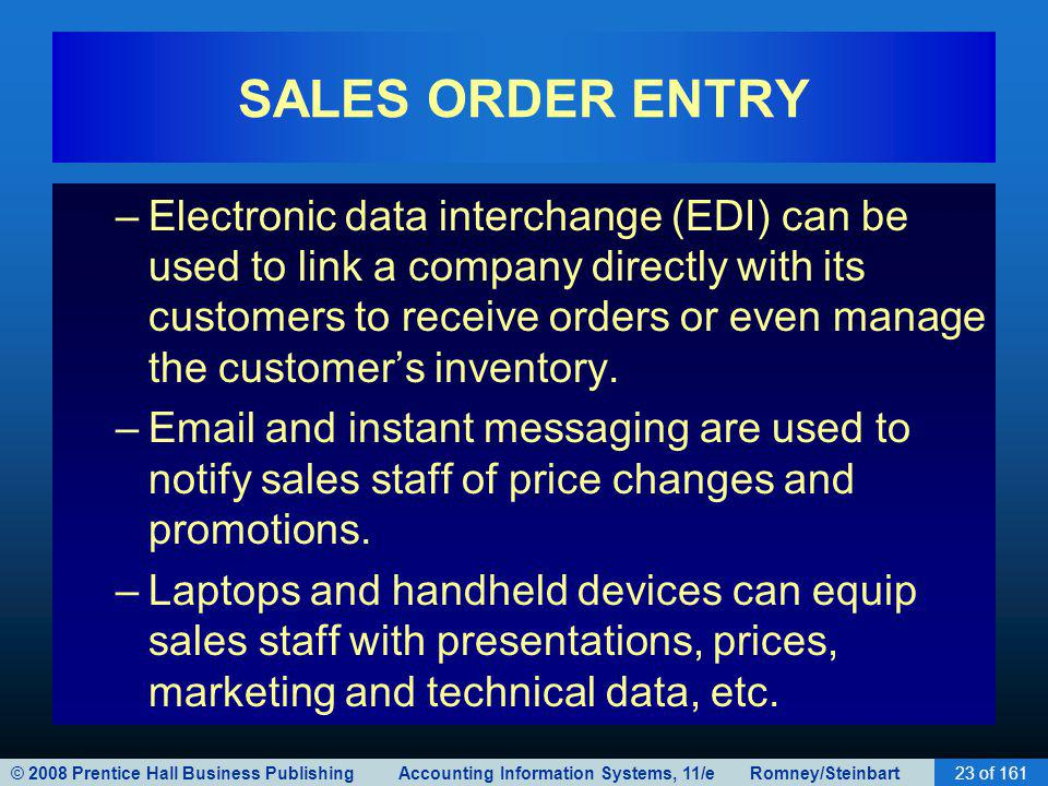 © 2008 Prentice Hall Business Publishing Accounting Information Systems, 11/e Romney/Steinbart23 of 161 SALES ORDER ENTRY –Electronic data interchange (EDI) can be used to link a company directly with its customers to receive orders or even manage the customers inventory.