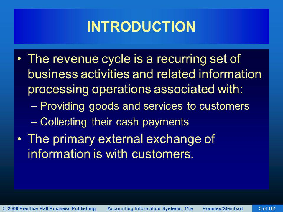 © 2008 Prentice Hall Business Publishing Accounting Information Systems, 11/e Romney/Steinbart3 of 161 INTRODUCTION The revenue cycle is a recurring set of business activities and related information processing operations associated with: –Providing goods and services to customers –Collecting their cash payments The primary external exchange of information is with customers.