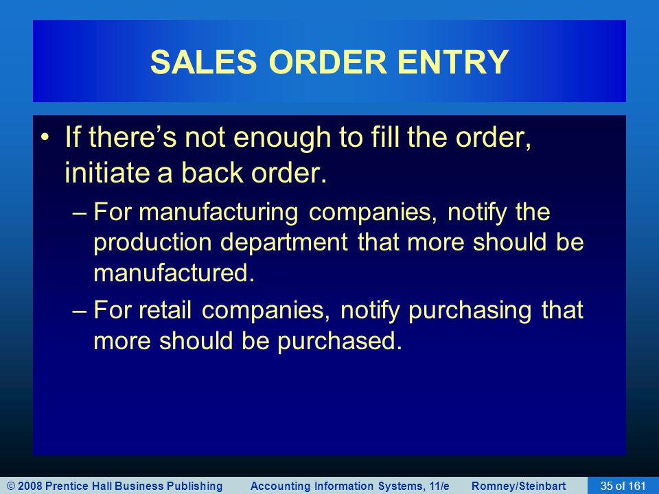 © 2008 Prentice Hall Business Publishing Accounting Information Systems, 11/e Romney/Steinbart35 of 161 SALES ORDER ENTRY If theres not enough to fill the order, initiate a back order.