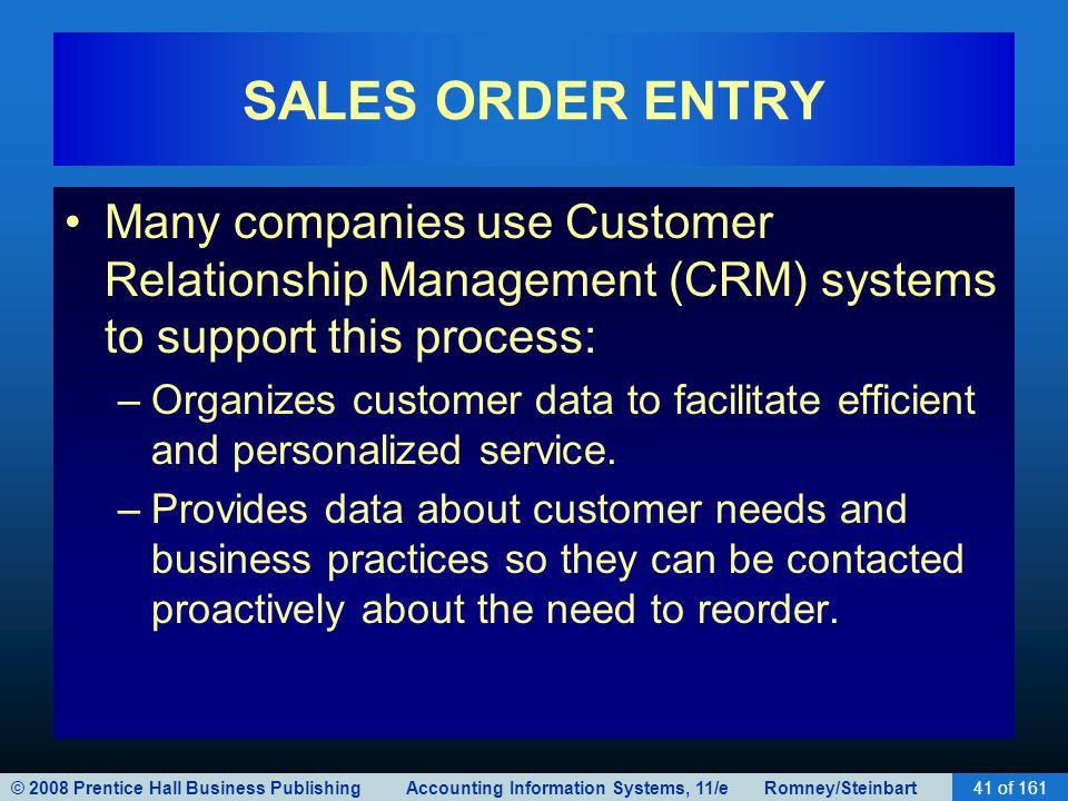 © 2008 Prentice Hall Business Publishing Accounting Information Systems, 11/e Romney/Steinbart41 of 161 SALES ORDER ENTRY Many companies use Customer Relationship Management (CRM) systems to support this process: –Organizes customer data to facilitate efficient and personalized service.