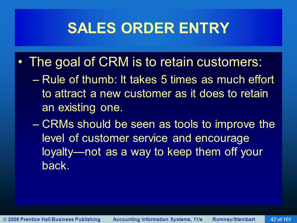 © 2008 Prentice Hall Business Publishing Accounting Information Systems, 11/e Romney/Steinbart42 of 161 SALES ORDER ENTRY The goal of CRM is to retain