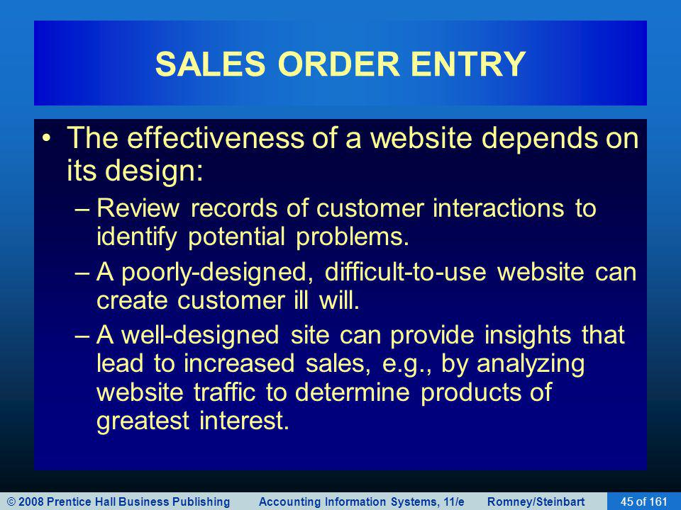 © 2008 Prentice Hall Business Publishing Accounting Information Systems, 11/e Romney/Steinbart45 of 161 SALES ORDER ENTRY The effectiveness of a website depends on its design: –Review records of customer interactions to identify potential problems.