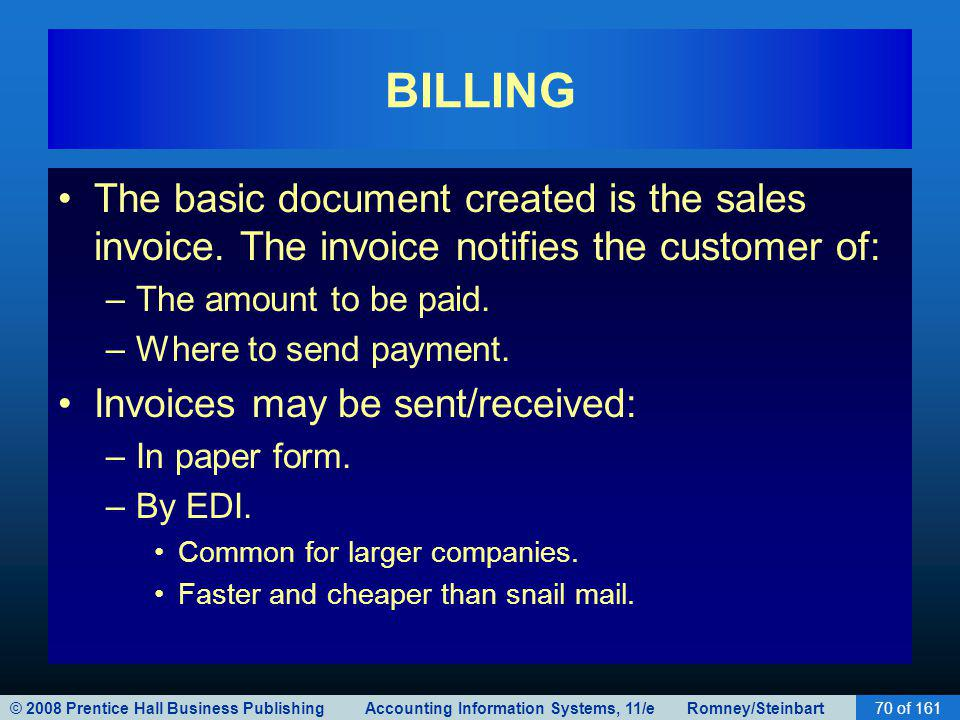 © 2008 Prentice Hall Business Publishing Accounting Information Systems, 11/e Romney/Steinbart70 of 161 BILLING The basic document created is the sale
