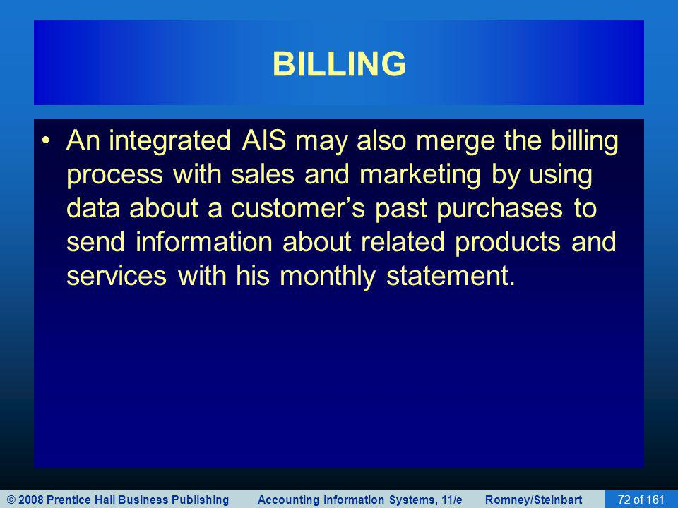 © 2008 Prentice Hall Business Publishing Accounting Information Systems, 11/e Romney/Steinbart72 of 161 BILLING An integrated AIS may also merge the b