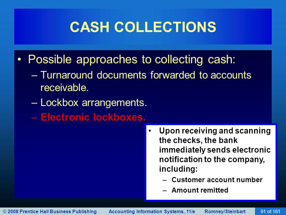 © 2008 Prentice Hall Business Publishing Accounting Information Systems, 11/e Romney/Steinbart91 of 161 CASH COLLECTIONS Possible approaches to collecting cash: –Turnaround documents forwarded to accounts receivable.