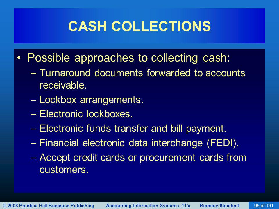 © 2008 Prentice Hall Business Publishing Accounting Information Systems, 11/e Romney/Steinbart95 of 161 CASH COLLECTIONS Possible approaches to collec