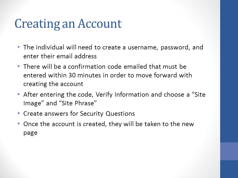 Creating an Account The individual will need to create a username, password, and enter their email address There will be a confirmation code emailed that must be entered within 30 minutes in order to move forward with creating the account After entering the code, Verify Information and choose a Site Image and Site Phrase Create answers for Security Questions Once the account is created, they will be taken to the new page