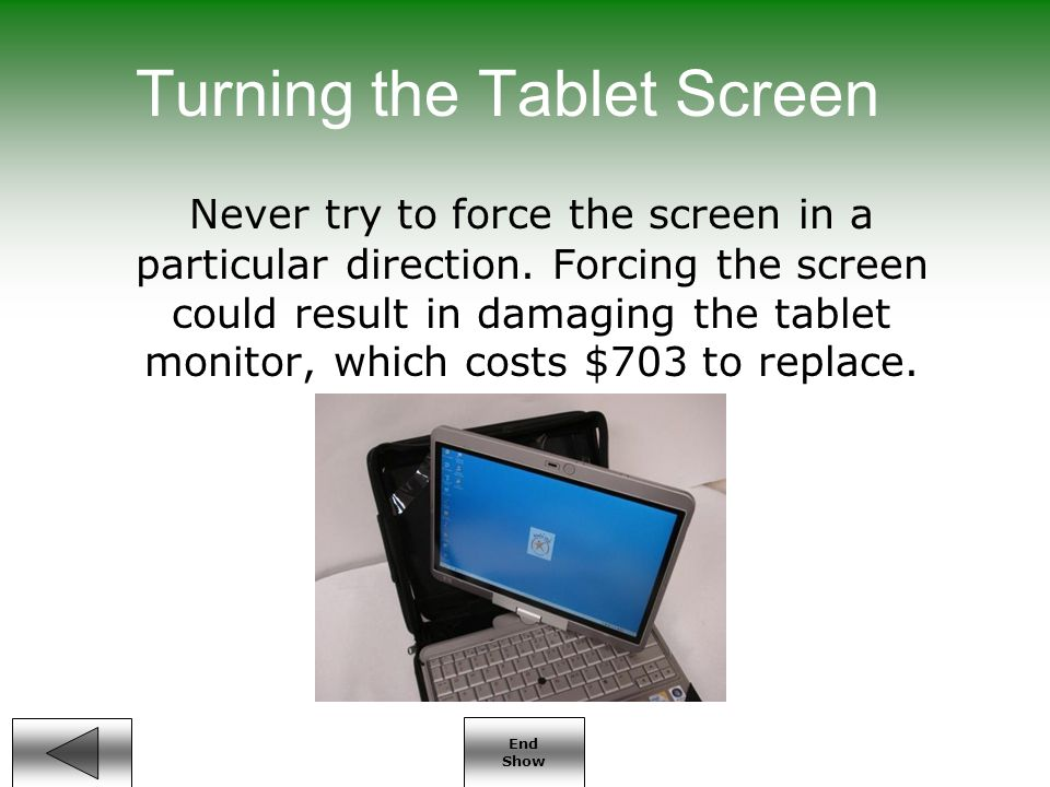 End Show Turning the Tablet Screen Never try to force the screen in a particular direction.