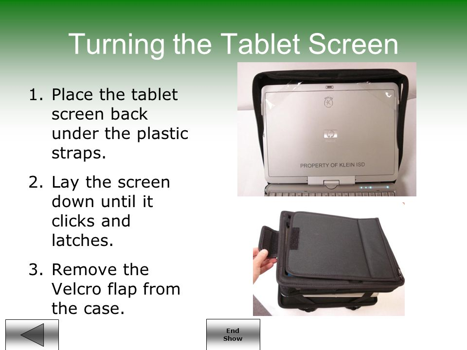End Show Turning the Tablet Screen 1.Place the tablet screen back under the plastic straps.