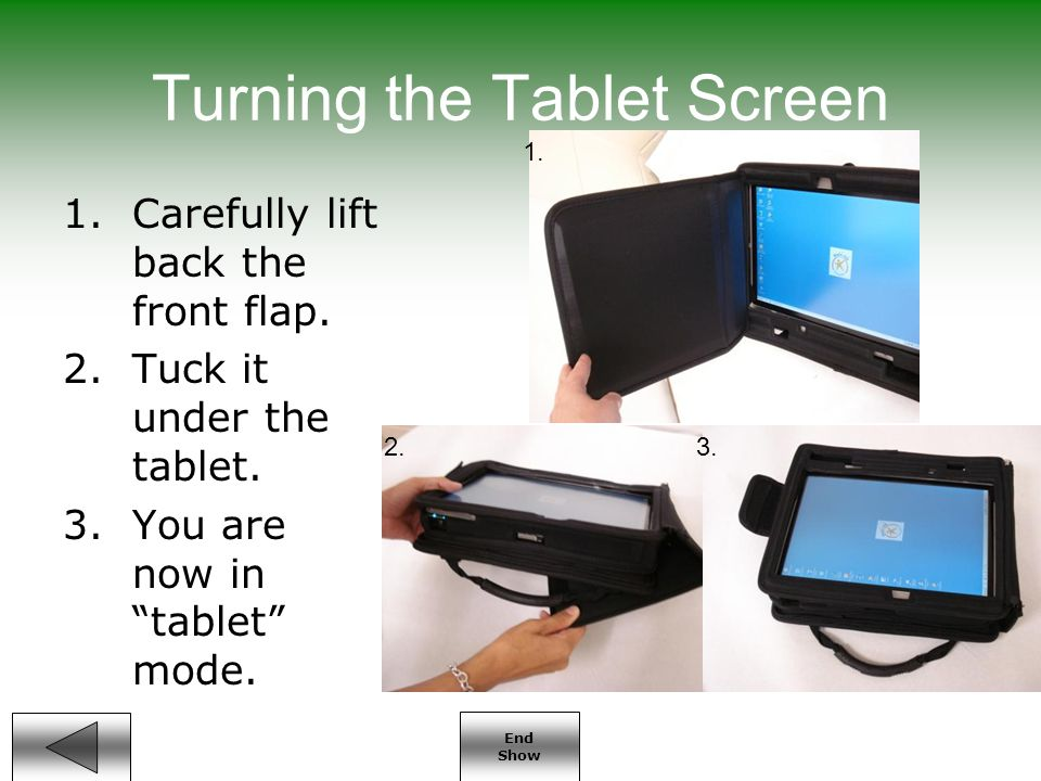 End Show Turning the Tablet Screen 1.Carefully lift back the front flap.