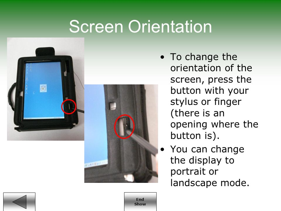 End Show Screen Orientation To change the orientation of the screen, press the button with your stylus or finger (there is an opening where the button is).