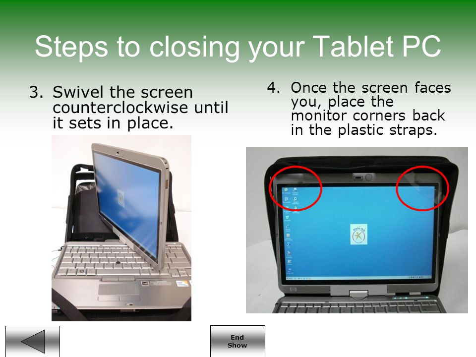 End Show Steps to closing your Tablet PC 3.Swivel the screen counterclockwise until it sets in place.