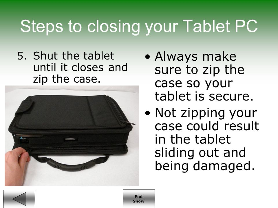 End Show Steps to closing your Tablet PC 5.Shut the tablet until it closes and zip the case.