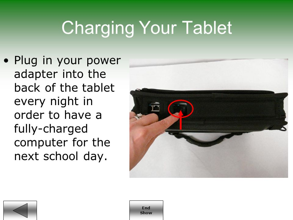 End Show Charging Your Tablet Plug in your power adapter into the back of the tablet every night in order to have a fully-charged computer for the next school day.
