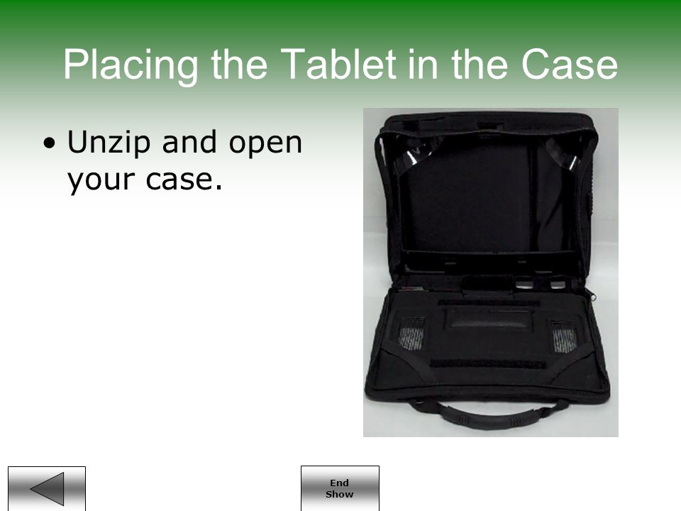 End Show Placing the Tablet in the Case Unzip and open your case.