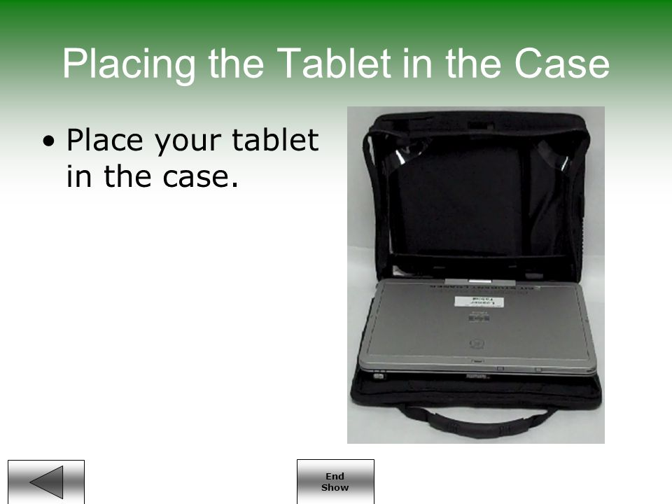 End Show Placing the Tablet in the Case Place your tablet in the case.