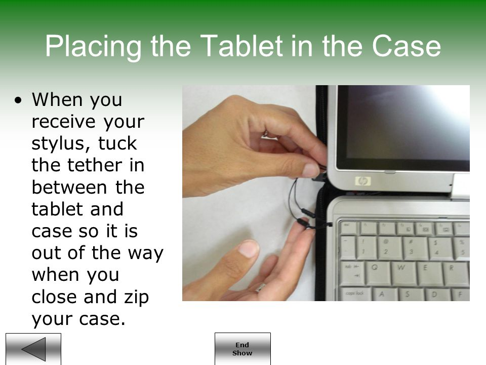 End Show Placing the Tablet in the Case When you receive your stylus, tuck the tether in between the tablet and case so it is out of the way when you close and zip your case.