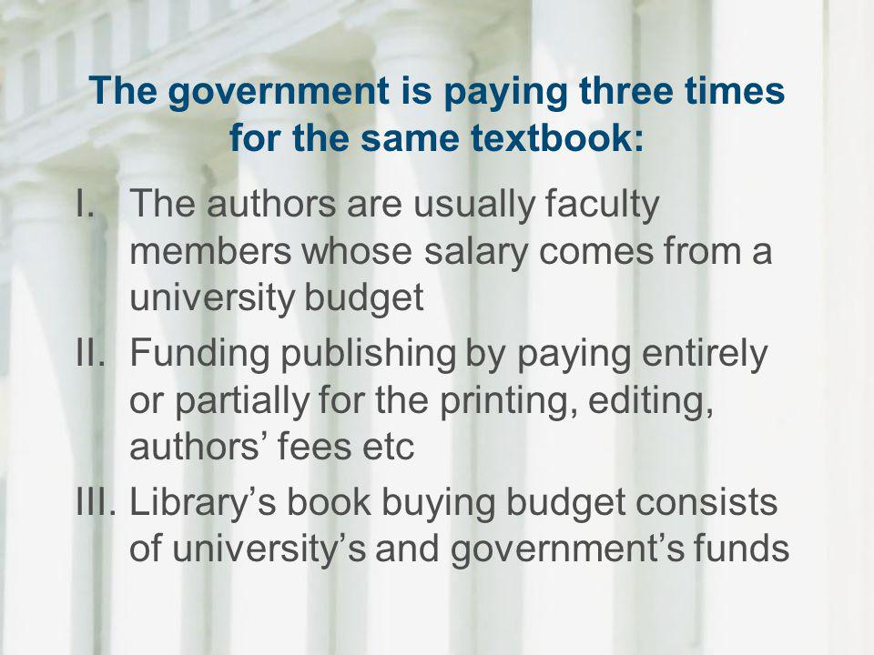 The government is paying three times for the same textbook: I.The authors are usually faculty members whose salary comes from a university budget II.F