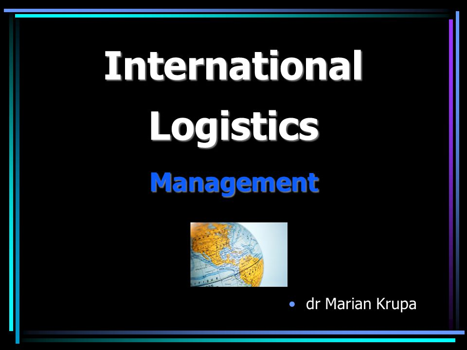 AGENDA: 1.Introduction to the International Logistics Management 2.International Supply Chain Management (SCM) 3.IT and International Logistics Management – ERP software overview (SAP on-line) 4.International transportation systems 5.International logistics structures and networks management 6.Strategic and operational information management in Logistics - towards Global Business Inteligence.