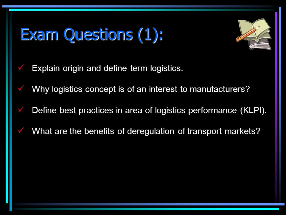 Exam Questions (1): Explain origin and define term logistics. Why logistics concept is of an interest to manufacturers? Define best practices in area