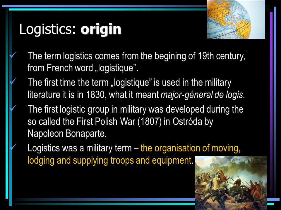 origin Logistics: origin The term logistics comes from the begining of 19th century, from French word logistique. The first time the term logistique i