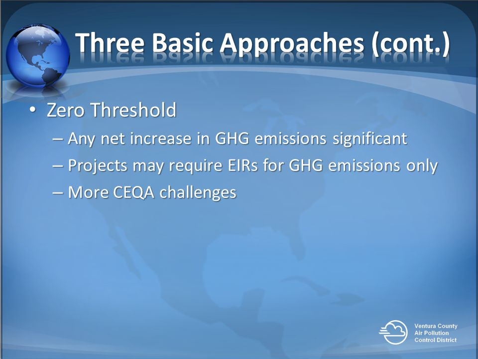 Zero Threshold Zero Threshold – Any net increase in GHG emissions significant – Projects may require EIRs for GHG emissions only – More CEQA challenges