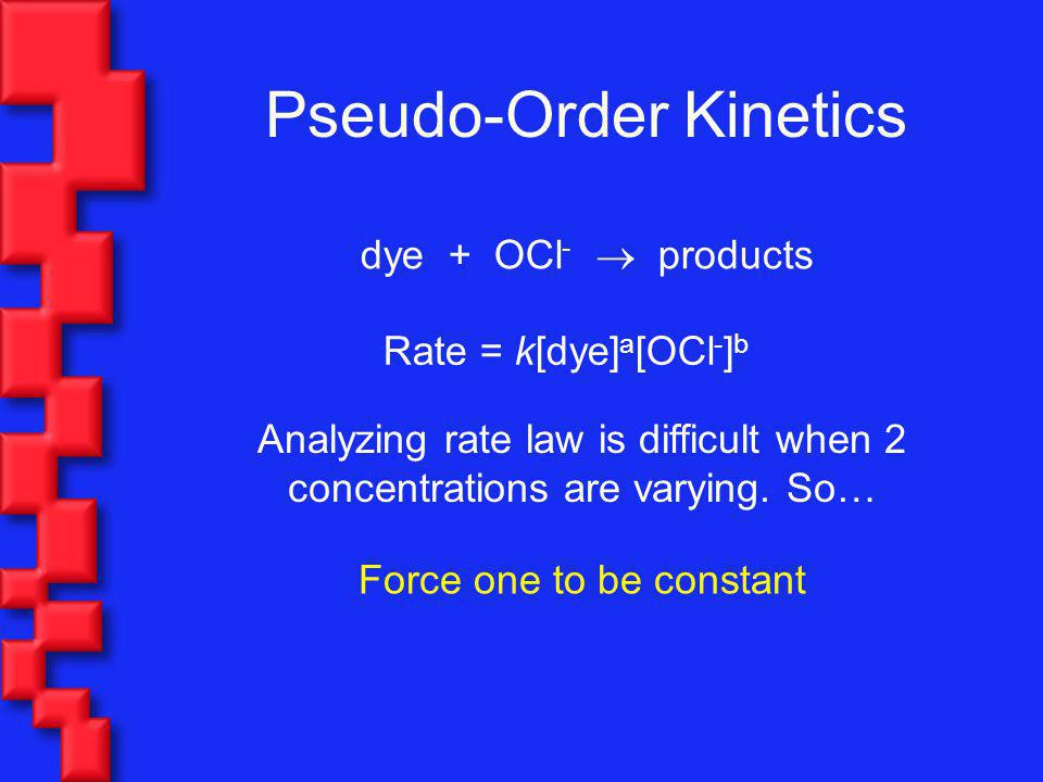 Pseudo-Order Kinetics dye + OCl - products Rate = k[dye] a [OCl - ] b Analyzing rate law is difficult when 2 concentrations are varying. So… Force one