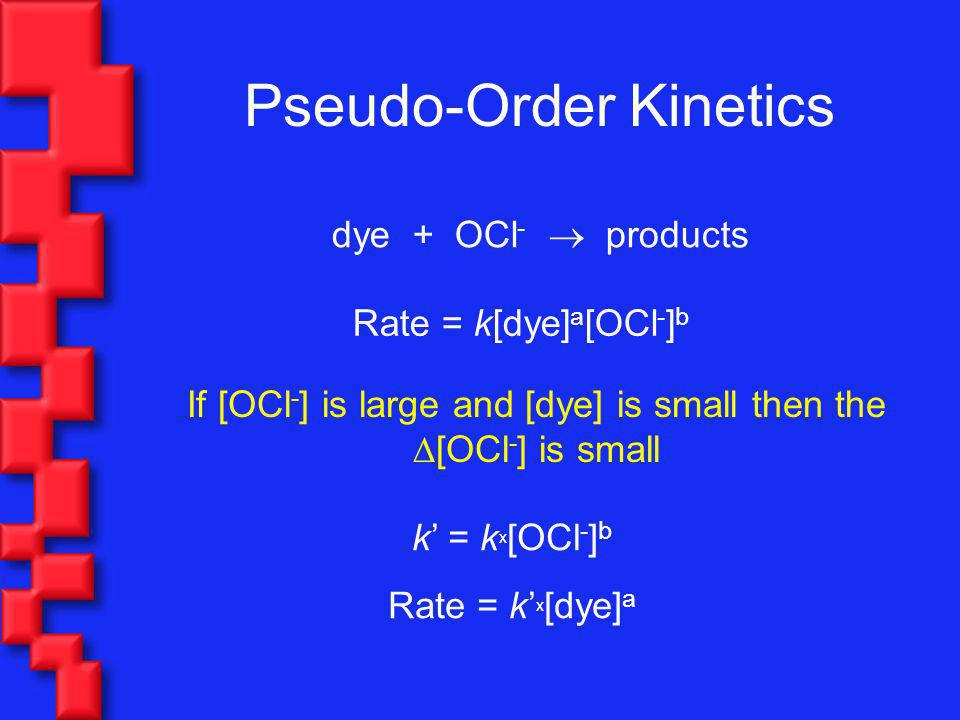 Pseudo-Order Kinetics dye + OCl - products Rate = k[dye] a [OCl - ] b If [OCl - ] is large and [dye] is small then the [OCl - ] is small k = k x [OCl