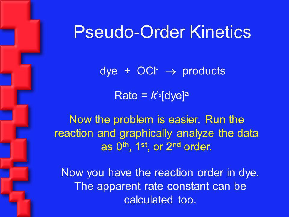 Pseudo-Order Kinetics dye + OCl - products Now the problem is easier. Run the reaction and graphically analyze the data as 0 th, 1 st, or 2 nd order.