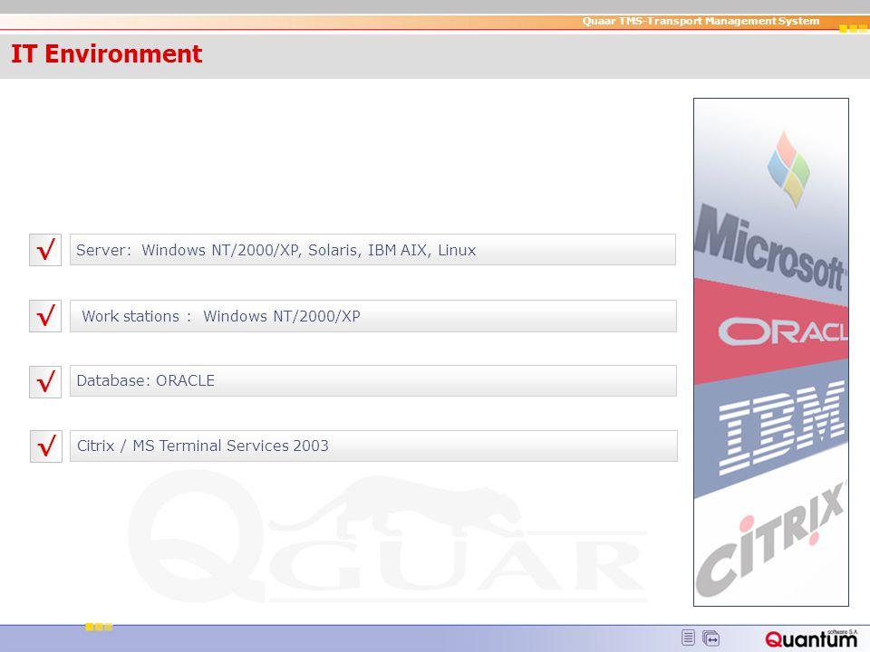Quaar TMS-Transport Management System IT Enviro nment Server: Windows NT/2000/XP, Solaris, IBM AIX, Linux Work stations : Windows NT/2000/XP Database: