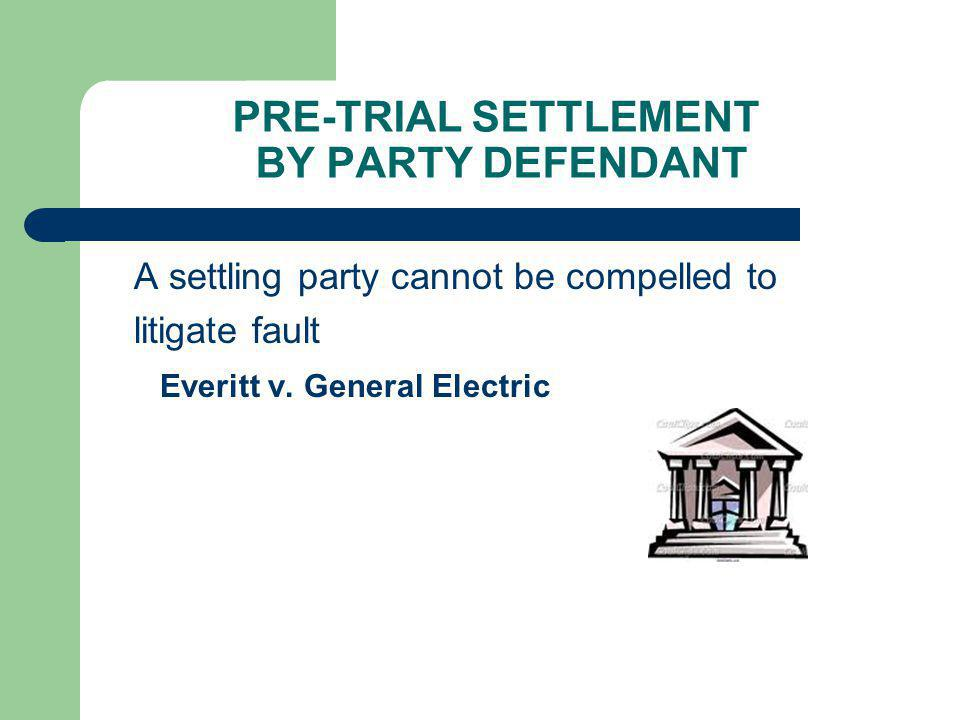 PRE-TRIAL SETTLEMENT BY PARTY DEFENDANT A settling party cannot be compelled to litigate fault Everitt v. General Electric
