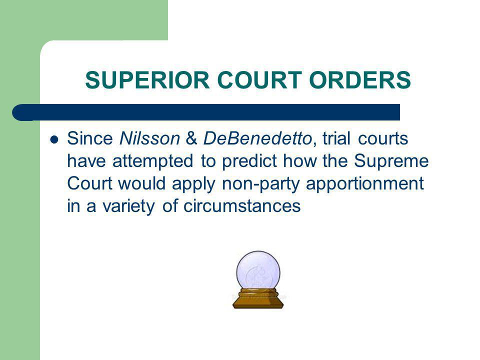 SUPERIOR COURT ORDERS Since Nilsson & DeBenedetto, trial courts have attempted to predict how the Supreme Court would apply non-party apportionment in