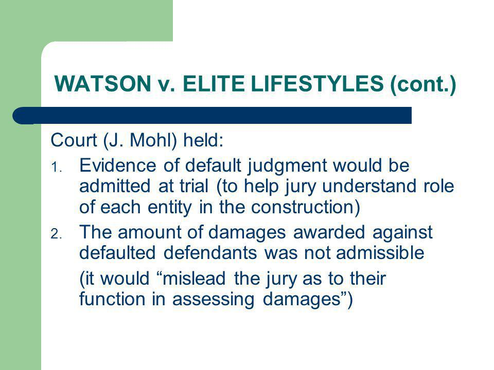 WATSON v. ELITE LIFESTYLES (cont.) Court (J. Mohl) held: 1. Evidence of default judgment would be admitted at trial (to help jury understand role of e