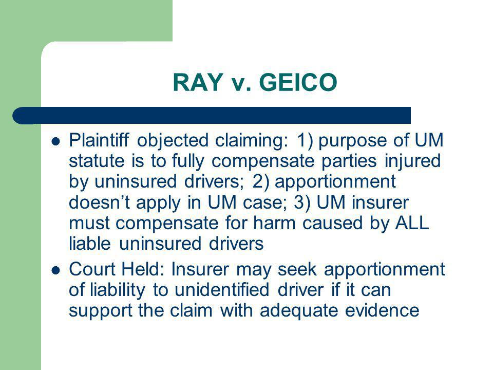 RAY v. GEICO Plaintiff objected claiming: 1) purpose of UM statute is to fully compensate parties injured by uninsured drivers; 2) apportionment doesn