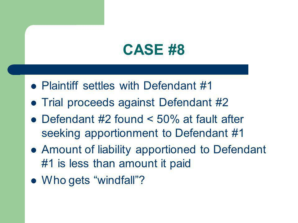 CASE #8 Plaintiff settles with Defendant #1 Trial proceeds against Defendant #2 Defendant #2 found < 50% at fault after seeking apportionment to Defen