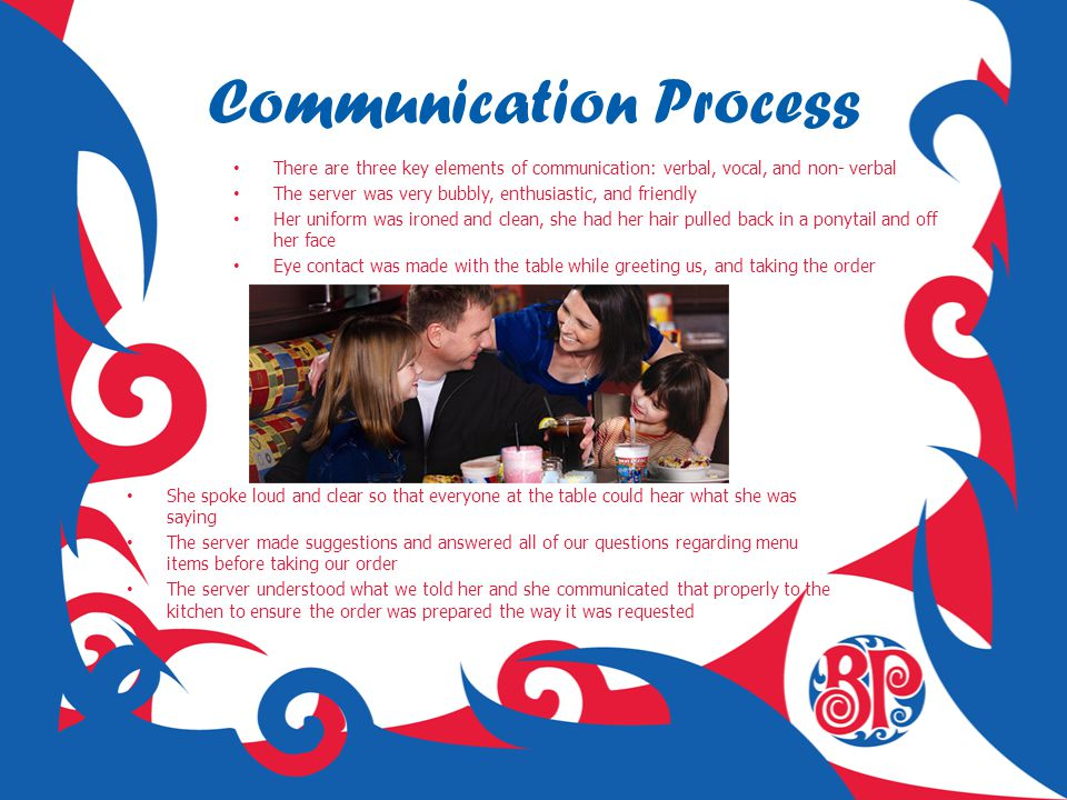 Communication Process There are three key elements of communication: verbal, vocal, and non- verbal The server was very bubbly, enthusiastic, and frie